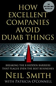 How Excellent Companies Avoid Dumb Things: Breaking the 8 Hidden Barriers that Plague Even the Best Businesses by [Smith, Neil, O'Connell, Patricia]