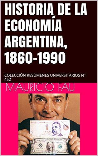 HISTORIA DE LA ECONOMÍA ARGENTINA, 1860-1990: COLECCIÓN RESÚMENES UNIVERSITARIOS Nº 452 por Mauricio Fau