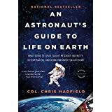 An Astronaut's Guide to Life on Earth: What Going to Space Taught Me About Ingenuity, Determination, and Being Prepared for A