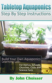 Tabletop Aquaponics -- for Homes, Schools, Churches, Clubs, and Science Fairs: Enjoy Learning to Grow Your Own Food (English Edition) par [Choisser, John]