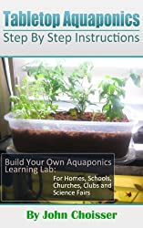 Tabletop Aquaponics -- for Homes, Schools, Churches, Clubs, and Science Fairs: Enjoy Learning to Grow Your Own Food