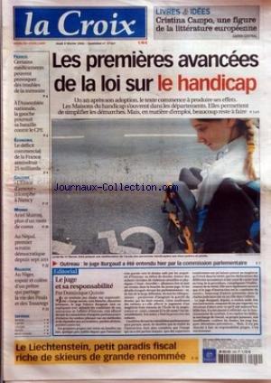 CROIX (LA) [No 37367] du 09/02/2006 - LIVRES ET IDEES CRISTINA CAMPO UNE FIGURE DE LA LITTERATURE EUROPEENNE - LES PREMIERES AVANCEES DE LA LOI SUR LE HANDICAP - OUTREAU LE JUGE BURGAUD A ETE ENTENDU HIER PAR LA COMMISSION PARLEMENTAIRE - EDITORIAL - LE JUGE ET SA RESPONSABILITE PAR DOMINIQUE QUINIO - LE LIECHTENSTEIN PETIT PARADIS FISCAL RICHE DE SKIEURS DE GRANDE RENOMMEE - FRANCE - CERTAINS MEDICAMENTS PEUVENT PROVOQUER DES TROUBLES DE LA MEMOIRE - A L'ASSEMBLEE NATIONALE LA GAUCHE POURSUIT