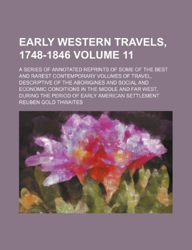 Early western travels, 1748-1846 Volume 11; a series of annotated reprints of some of the best and rarest contemporary volumes of travel, descriptive ... middle and far West, during the period of ear
