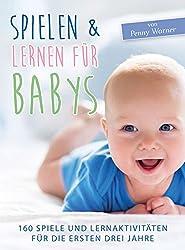 Spielen & Lernen für Babys: 160 Spiele und Lernaktivitäten für die ersten drei Jahre