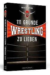 111 Gründe, Wrestling zu lieben: Eine Liebeserklärung an die großartigste Sportart der Welt.