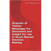 Analysis of Twitter Messages for Sentiment and Insight for use in Stock Market Decision Making (English Edition)