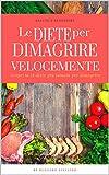 Le Diete per Dimagrire Velocemente: Scopri anche tu le 14 diete più famose per dimagrire velocemente e scegli quella giusta per te... (Bestseller Dimagrire Velocemente Vol. 12)