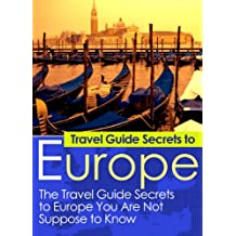 Travel Guide Secrets To Europe:: The Travel Guide Secrets to Europe You Are Not Supposed to Know