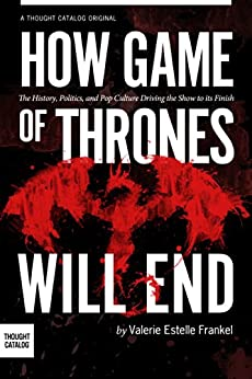 How Game of Thrones Will End: The History, Politics, and Pop Culture Driving the Show to its Finish (A Deeper Look Into Game of Thrones Book 2) by [Frankel, Valerie Estelle]