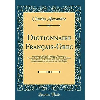 Dictionnaire Français-Grec: Composé Sur Le Plan Des Meilleurs Dictionnaires Français-Latins Et Enrichi d'Une Table Des Noms Irréguliers, d'Une Table ... Et d'Un Vocabulaire Des Noms Propres