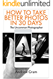 The Uncommon Photographer: How To Take Better Photos in Just 30 Days With Any Camera (English Edition)