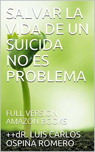 SALVAR LA VIDA DE UN SUICIDA NO ES PROBLEMA: FULL VERSION AMAZON BOOKS (SUICIDIO 2) por dR. LUIS CARLOS OSPINA ROMERO