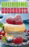 Decoding Doughnuts: A Fresh Collection of Homemade Doughnuts for Home Baker
