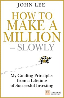 How to Make a Million ??? Slowly: My guiding principles from a lifetime of successful investing (Financial Times Series) by [Lee, John]