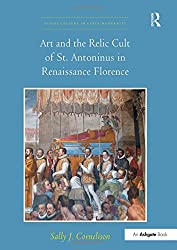 Art and the Relic Cult of St. Antoninus in Renaissance Florence (Visual Culture in Early Modernity)