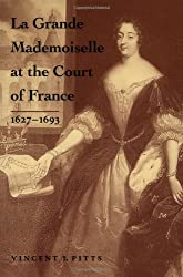 La Grande Mademoiselle at the Court of France: 1627--1693