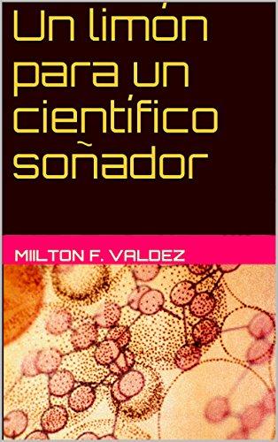 Un limón para un científico soñador: Venciendo fantasmas y conquistando sueños por Milton F. Valdez