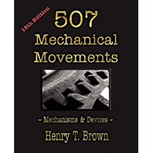 Five Hundred and Seven Mechanical Movements,: Embracing All Those Which Are Most Important in Dynamics, Hydraulics, Hydrostatics, Pneumatics, Steam Engines, Mill and Other Gearing, Presses, Horolo