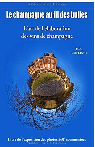 LE CHAMPAGNE AU FIL DES BULLES: Livre photos 360° commentées sur l'art de l'élaboration du champagne par Katia COLLINET