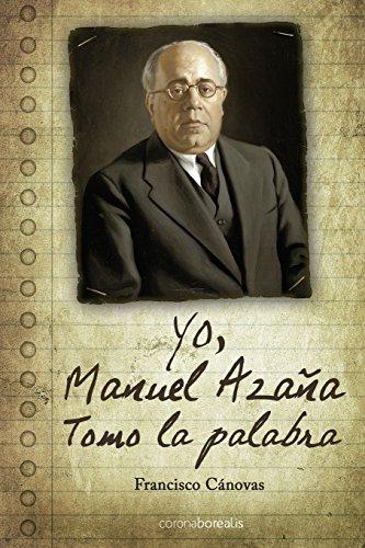 Yo, Manuel Azaña: Tomo la palabra por Francisco Cánovas