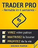 Trader Pro : Rentable en 6 semaines: Virez votre patron, maîtrisez la Bourse, et profitez de la vie !