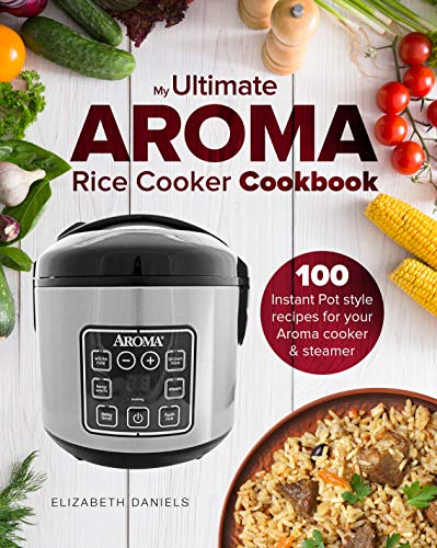 My Ultimate AROMA Rice Cooker Cookbook: 100 illustrated Instant Pot style recipes for your Aroma cooker & steamer (Professional Home Multicookers Book 1) (English Edition)