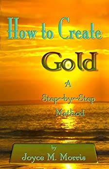 How To Create Gold - A Step By Step Method (English Edition) par [Joyce M. Morris]