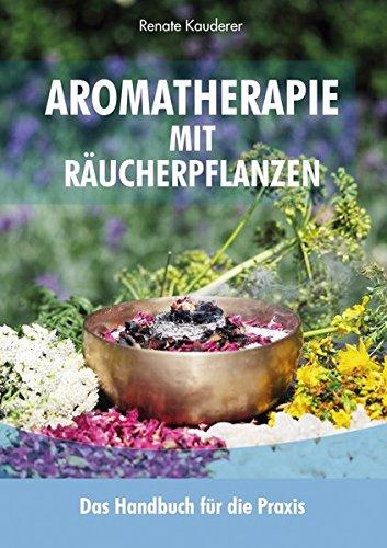 Aromatherapie mit Räucherpflanzen: Das Handbuch für die Praxis