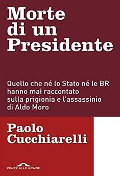 Morte di un presidente: Quello che né lo Stato né le BR hanno mai raccontato sulla prigionia e l'assassinio di Aldo Moro di [Cucchiarelli, Paolo]
