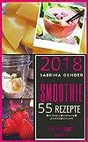 Smoothie Rezepte + Smoothies zum Abnehmen + 55 Smoothies Rezepte Für die ganze Family 2018