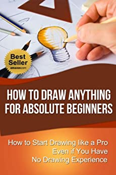 How to Draw Anything for Absolute Beginners: How to Start Drawing like a Pro Even if You Have No Drawing Experience (How to Draw for Beginners) by [Walker, Chris]