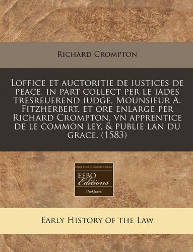 Loffice et auctoritie de iustices de peace, in part collect per le iades tresreuerend iudge, Mounsieur A. Fitzherbert. et ore enlarge per Richard ... le common ley, & publie lan du grace.  (1583) por Richard Crompton
