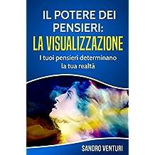 Il potere dei pensieri: la visualizzazione: I tuoi pensieri determinano la tua realtà