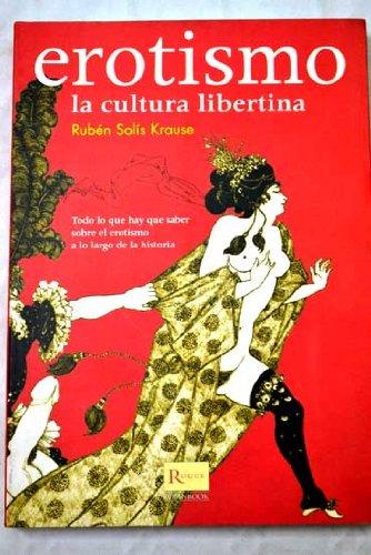 Erotismo : la cultura libertina : todo lo que hay que saber sobre el erotismo a lo largo de la historia por Rubén Solís Krause