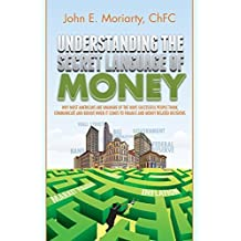 Understanding the Secret Language of Money: Why most Americans are unaware of the ways successful people think, communicate, and behave when it comes to finance and money related decisions 1st edition by Moriarty, John E (2014) Paperback