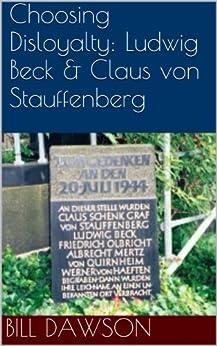 Choosing Disloyalty: Ludwig Beck and Claus von Stauffenberg (English Edition) von [Dawson, Bill]