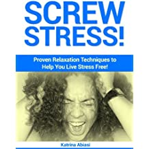 Screw Stress!  Proven Relaxation Techniques to Help You Live Stress Free! (English Edition)