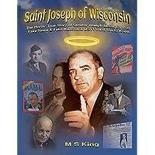 Saint Joseph of Wisconsin: The Heroic True Story of Senator Joseph McCarthy that Fake News & Fake Historians Don't Want You to Know