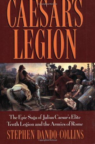 Caesar's Legion: The Epic Saga of Julius Caesar's Elite Tenth Legion and the Armies of Rome by Stephen Dando-Collins (2004-09-01)