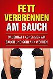 Fett verbrennen am Bauch: Dauerhaft abnehmen am Bauch und schlank