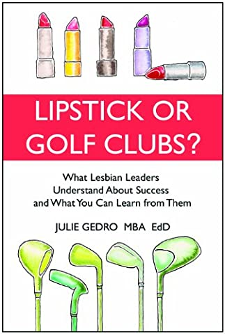 LIPSTICK OR GOLF CLUBS: What Lesbian Leaders Understand About Success and What You Can Learn from Them