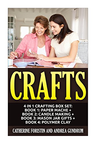 Crafts: 4 in 1 Crafting Box Set: Book 1: Paper Mache + Book 2: Candle Making + Book 3: Mason Jar Gifts + Book 4: Polymer Clay (Paper Mache, Candles, ... Clay, Crafts, Crafting, Crafts for Kids) (Mason Jar Crafts For Kids)