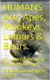HUMANS  Are;   Apes,  Monkeys,  Lemurs  &  Bears.: YOU will LEARN about  (YOUR  Blood  Type). (BraindoctorJoe Book 5)