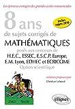8 ans de sujets corrigés de Mathématiques posés aux concours de H.E.C., ESSEC, E.S.C.P. Europe, E.M. Lyon, EDHEC et ECRICOME - Option scientifique - sujets 2018 inclus