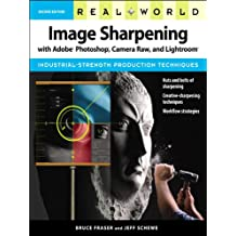Real World Image Sharpening with Adobe Photoshop, Camera Raw, and Lightroom