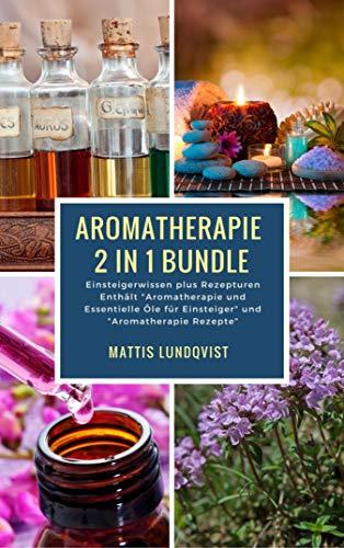 """Aromatherapie 2 in 1 Bundle - Einsteigerwissen plus Rezepturen: Einsteigerwissen plus Rezepturen Enthält \""""Aromatherapie und Essentielle Öle für Einsteiger\"""" und \""""Aromatherapie Rezepte\"""""""
