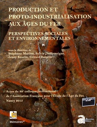 Production et proto-industrialisation aux âges du Fer : perspectives sociales et environnementales : Actes du 39e colloque international de l'AFEAF (Nancy, 14-17 mai 2015)