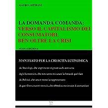 La domanda comanda: : Verso il Capitlismo dei Consumatori, ben oltre la crisi