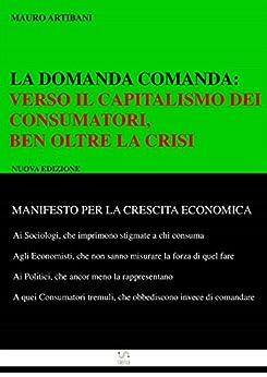 La domanda comanda: : Verso il Capitlismo dei Consumatori, ben oltre la crisi di [Mauro Artibani]