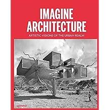 Imagine Architecture: Artistic Visions of the Urban Realm